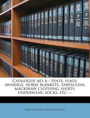 Catalogue No. 6: Tents, Flags, Awnings, Horse Blankets, Tarpaulins, Mackinaw Clothing, Shirts, Underwear, Socks, Etc.